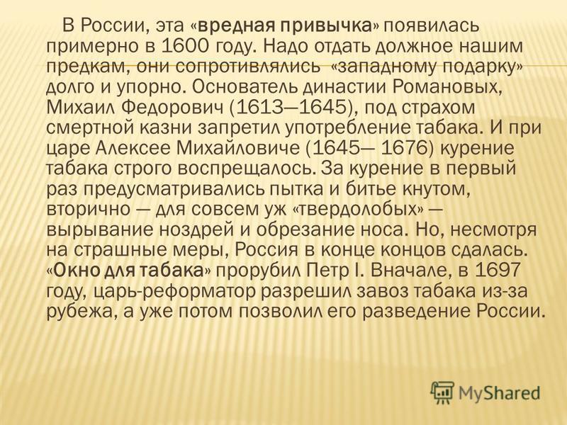 В России, эта «вредная привычка» появилась примерно в 1600 году. Надо отдать должное нашим предкам, они сопротивлялись «западному подарку» долго и упорно. Основатель династии Романовых, Михаил Федорович (16131645), под страхом смертной казни запретил