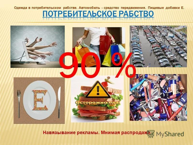 Навязывание рекламы. Мнимая распродажа. Одежда в потребительском рабстве. Автомобиль - средство передвижения. Пищевые добавки Е. 90 %