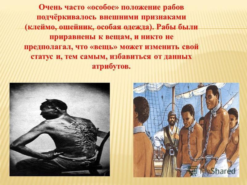 Очень часто «особое» положение рабов подчёркивалось внешними признаками (клеймо, ошейник, особая одежда). Рабы были приравнены к вещам, и никто не предполагал, что «вещь» может изменить свой статус и, тем самым, избавиться от данных атрибутов.