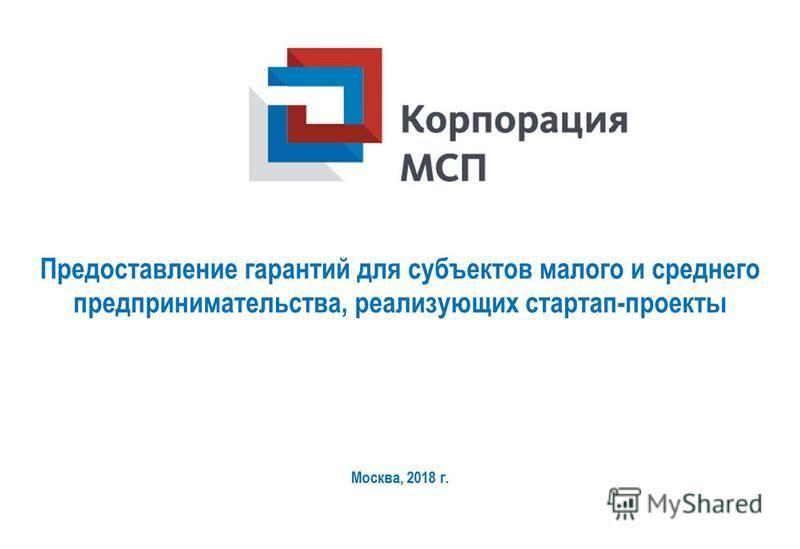 Предоставление гарантий для субъектов малого и среднего предпринимательства, реализующих стартап-проекты Москва, 2018 г.