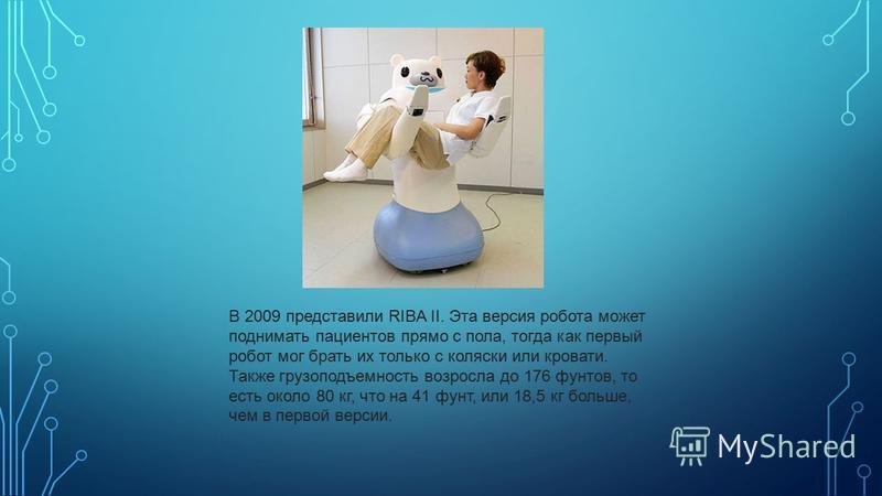 В 2009 представили RIBA II. Эта версия робота может поднимать пациентов прямо с пола, тогда как первый робот мог брать их только с коляски или кровати. Также грузоподъемность возросла до 176 фунтов, то есть около 80 кг, что на 41 фунт, или 18,5 кг бо