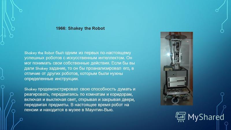 Shakey the Robot был одним из первых по - настоящему успешных роботов с искусственным интеллектом. Он мог понимать свои собственные действия. Если бы вы дали Shakey задание, то он бы проанализировал его, в отличие от других роботов, которым были нужн