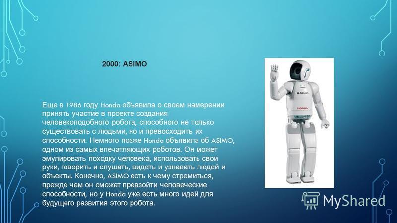 Еще в 1986 году Honda объявила о своем намерении принять участие в проекте создания человекоподобного робота, способного не только существовать с людьми, но и превосходить их способности. Немного позже Honda объявила об ASIMO, одном из самых впечатля