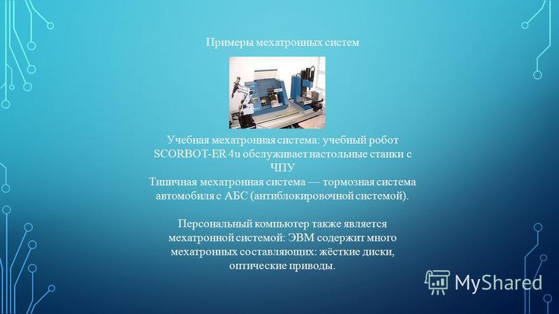 Примеры мехатронных систем Учебная мехатронная система: учебный робот SCORBOT-ER 4u обслуживает настольные станки с ЧПУ Типичная мехатронная система тормозная система автомобиля с АБС (антиблокировочной системой). Персональный компьютер также являетс
