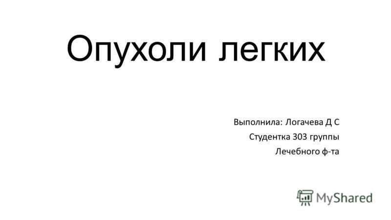 Опухоли легких Выполнила: Логачева Д С Студентка 303 группы Лечебного ф-та