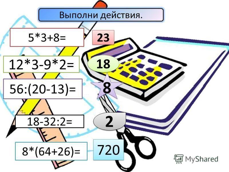 Выполни действия. 5*3+8= 12*3-9*2= 56:(20-13)= 18-32:2= 8*(64+26)= 23 18 8 8 2 2 720