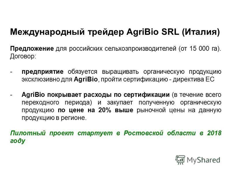 Международный трейдер AgriBio SRL (Италия) Предложение для российских сельхозпроизводителей (от 15 000 га). Договор: -предприятие обязуется выращивать органическую продукцию эксклюзивно для AgriBio, пройти сертификацию - директива ЕС -AgriBio покрыва