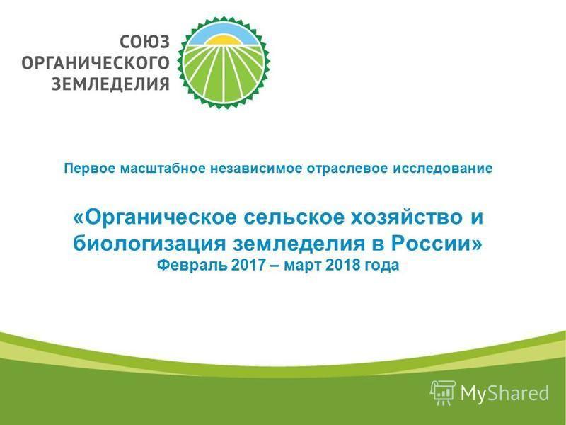 Первое масштабное независимое отраслевое исследование «Органическое сельское хозяйство и биологизация земледелия в России» Февраль 2017 – март 2018 года