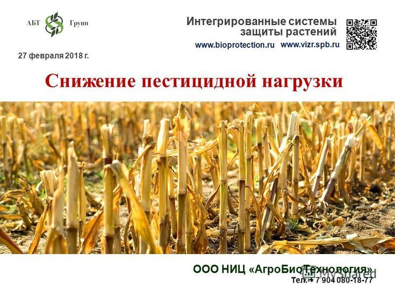 27 февраля 2018 г. www.bioprotection.ru www.vizr.spb.ru Интегрированные системы защиты растений Снижение пестицидной нагрузки ООО НИЦ «Агро БиоТехнология» Тел. + 7 904 080-18-77