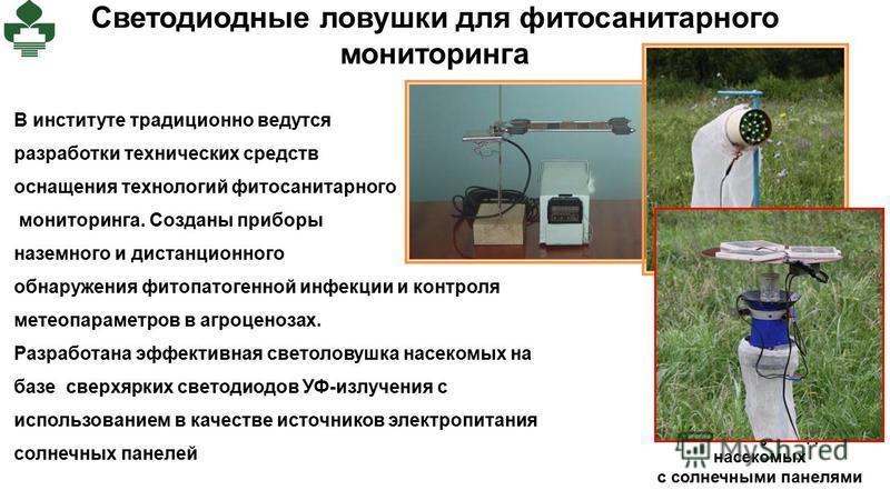 Светодиодные ловушки для фитосанитарного мониторинга Светоловушка для насекомых с солнечными панелями В институте традиционно ведутся разработки технических средств оснащения технологий фитосанитарного мониторинга. Созданы приборы наземного и дистанц