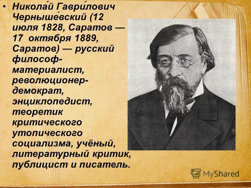 Никола́й Гаври́лович Черныше́всякий (12 июля 1828, Саратов 17 октября 1889, Саратов) русский философ- материалист, революционер- демократ, энциклопедист, теоретик критического утопического социализма, учёный, литературный критик, публицист и писатель