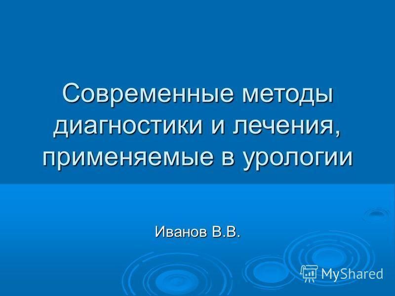Современные методы диагностики и лечения, применяемые в урологии Иванов В.В.