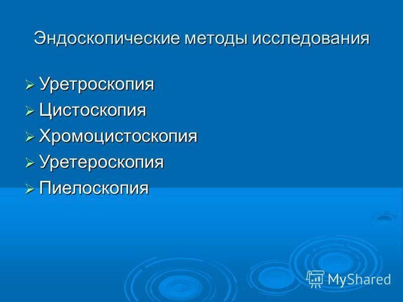 Эндоскопические методы исследования Уретроскопия Уретроскопия Цистоскопия Цистоскопия Хромоцистоскопия Хромоцистоскопия Уретероскопия Уретероскопия Пиелоскопия Пиелоскопия