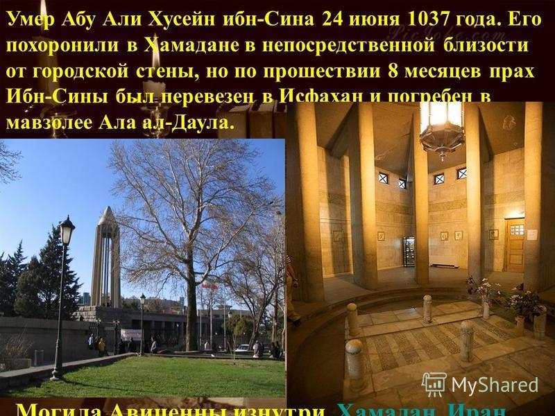 Умер Абу Али Хусейн ибн-Сина 24 июня 1037 года. Его похоронили в Хамадане в непосредственной близости от городской стены, но по прошествии 8 месяцев прах Ибн-Сины был перевезен в Исфахан и погребен в мавзолее Ала ала. Могила Авиценны изнутри, Хамадан