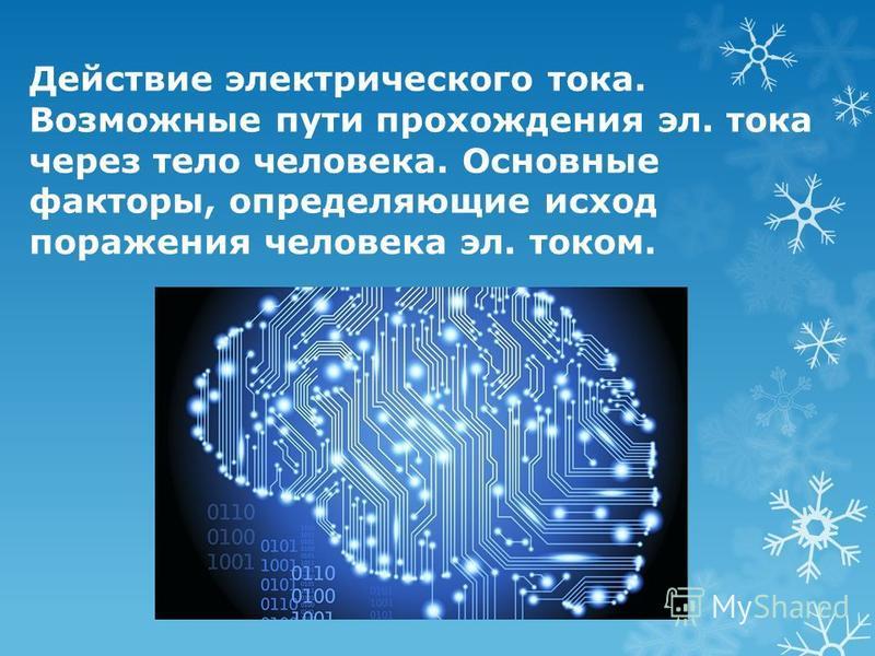 Действие электрического тока. Возможные пути прохождения эл. тока через тело человека. Основные факторы, определяющие исход поражения человека эл. током.