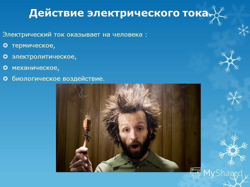 Действие электрического тока. Электрический ток оказывает на человека : термическое, электролитическое, механическое, биологическое воздействие.