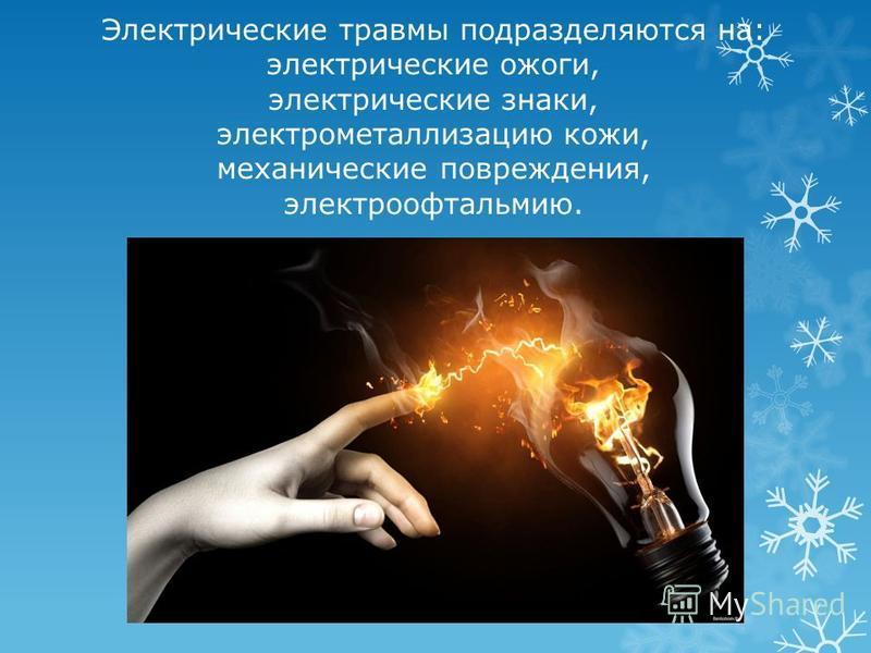 Электрические травмы подразделяются на: электрические ожоги, электрические знаки, электрометаллизацию кожи, механические повреждения, электроофтальмию.