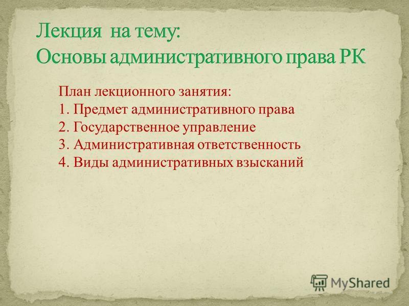 План лекционного занятия: 1. Предмет административного права 2. Государственное управление 3. Административная ответственность 4. Виды административных взысканий