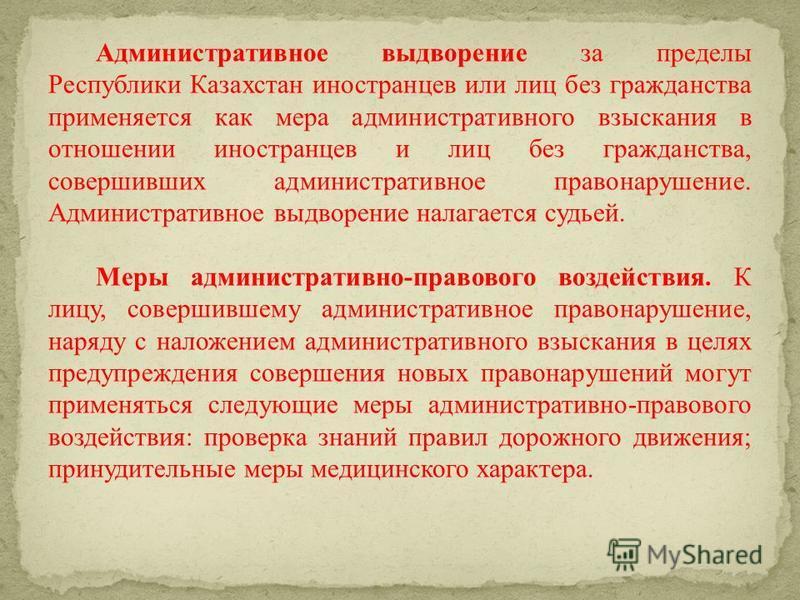 Административное выдворение за пределы Республики Казахстан иностранцев или лиц без гражданства применяется как мера административного взыскания в отношении иностранцев и лиц без гражданства, совершивших административное правонарушение. Административ