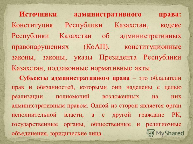 Источники административного права: Конституция Республики Казахстан, кодекс Республики Казахстан об административных правонарушениях (КоАП), конституционные законы, законы, указы Президента Республики Казахстан, подзаконные нормативные акты. Субъекты