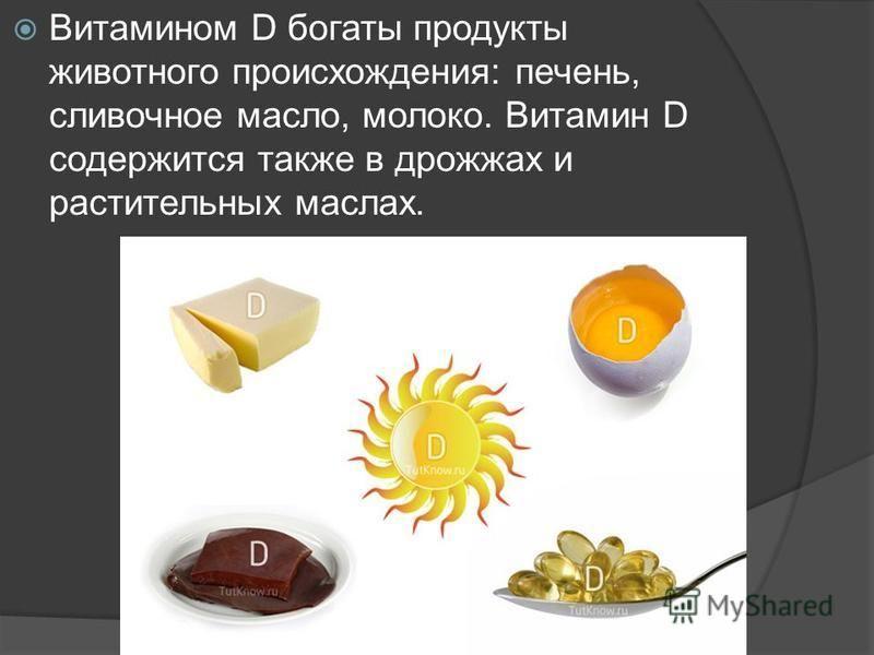 Витамином D богаты продукты животного происхождения: печень, сливочное масло, молоко. Витамин D содержится также в дрожжах и растительных маслах.