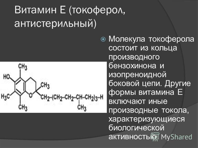 Витамин Е (токоферол, антистерильный) Молекула токоферола состоит из кольца производного бензохинона и изопреноидной боковой цепи. Другие формы витамина E включают иные производные толока, характеризующиеся биологической активностью
