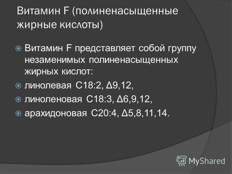 Витамин F (полиненасыщенные жирные кислоты) Витамин F представляет собой группу незаменимых полиненасыщенных жирных кислот: линолевая С18:2, Δ9,12, линоленовая С18:3, Δ6,9,12, арахидоновая С20:4, Δ5,8,11,14.