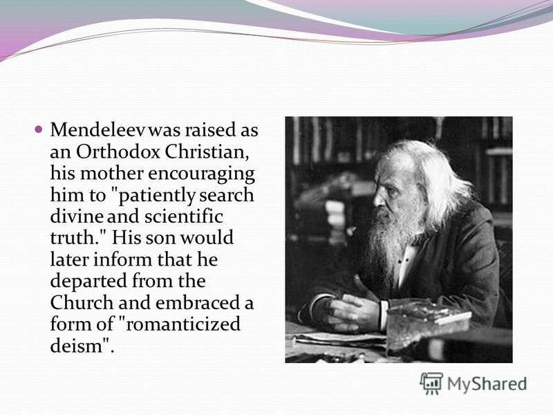 Mendeleev was raised as an Orthodox Christian, his mother encouraging him to patiently search divine and scientific truth. His son would later inform that he departed from the Church and embraced a form of romanticized deism.
