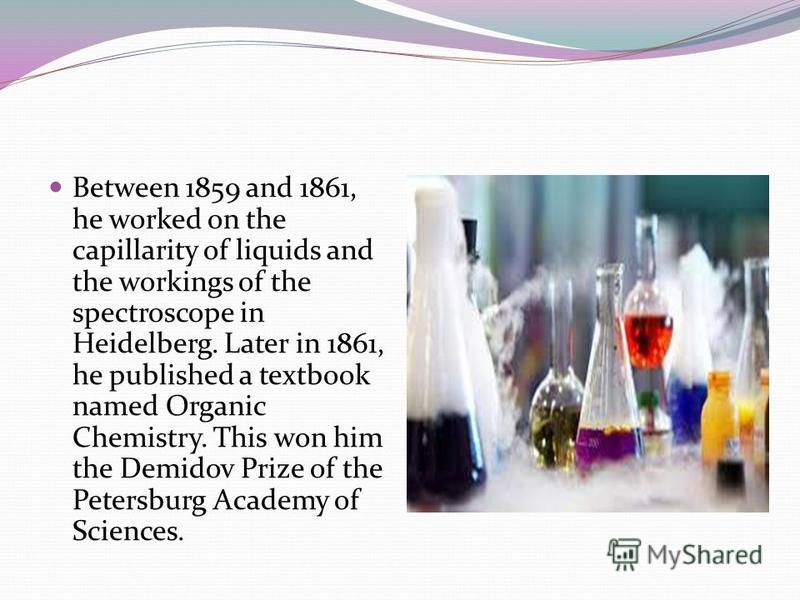 Between 1859 and 1861, he worked on the capillarity of liquids and the workings of the spectroscope in Heidelberg. Later in 1861, he published a textbook named Organic Chemistry. This won him the Demidov Prize of the Petersburg Academy of Sciences.