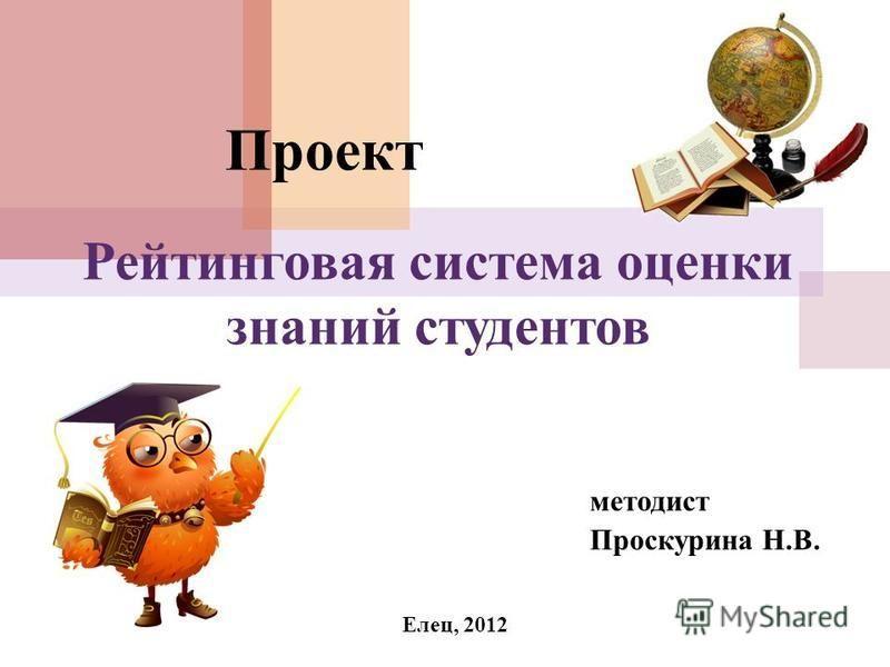 методист Проскурина Н.В. Рейтинговая система оценки знаний студентов Проект Елец, 2012