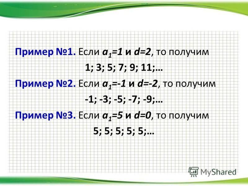 Пример 1. Если a 1 =1 и d=2, то получим 1; 3; 5; 7; 9; 11;… Пример 2. Если a 1 =-1 и d=-2, то получим -1; -3; -5; -7; -9;… Пример 3. Если a 1 =5 и d=0, то получим 5; 5; 5; 5; 5;…