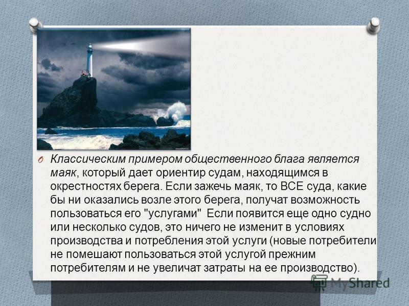 O Классическим примером общественного блага является маяк, который дает ориентир судам, находящимся в окрестностях берега. Если зажечь маяк, то ВСЕ суда, какие бы ни оказались возле этого берега, получат возможность пользоваться его