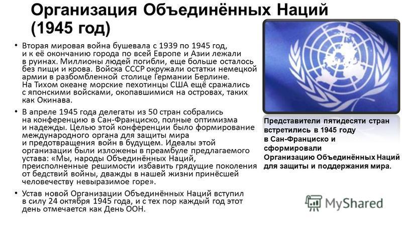 Организация Объединённых Наций (1945 год) Вторая мировая война бушевала с 1939 по 1945 год, и к её окончанию города по всей Европе и Азии лежали в руинах. Миллионы людей погибли, еще больше осталось без пищи и крова. Войска СССР окружали остатки неме