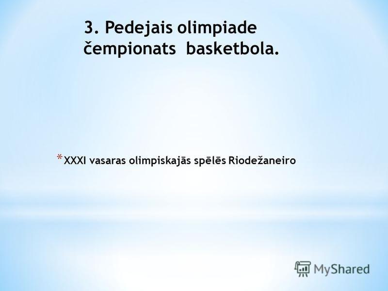 * XXXI vasaras olimpiskajās spēlēs Riodežaneiro 3. Pedejais olimpiade čempionats basketbola.