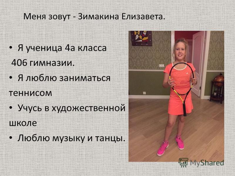 Меня зовут - Зимакина Елизавета. Я ученица 4 а класса 406 гимназии. Я люблю заниматься теннисом Учусь в художественной школе Люблю музыку и танцы.