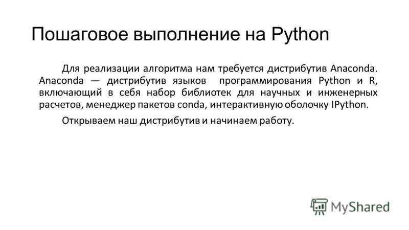 Пошаговое выполнение на Python Для реализации алгоритма нам требуется дистрибутив Anaconda. Anaconda дистрибутив языков программирования Python и R, включающий в себя набор библиотек для научных и инженерных расчетов, менеджер пакетов conda, интеракт