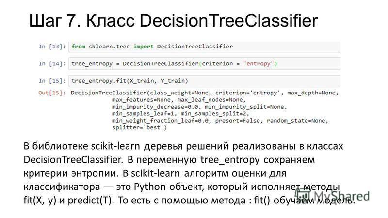 Шаг 7. Класс DecisionTreeClassifier В библиотеке scikit-learn деревья решений реализованы в классах DecisionTreeClassifier. В переменную tree_entropy сохраняем критерии энтропии. В scikit-learn алгоритм оценки для классификатора это Python объект, ко