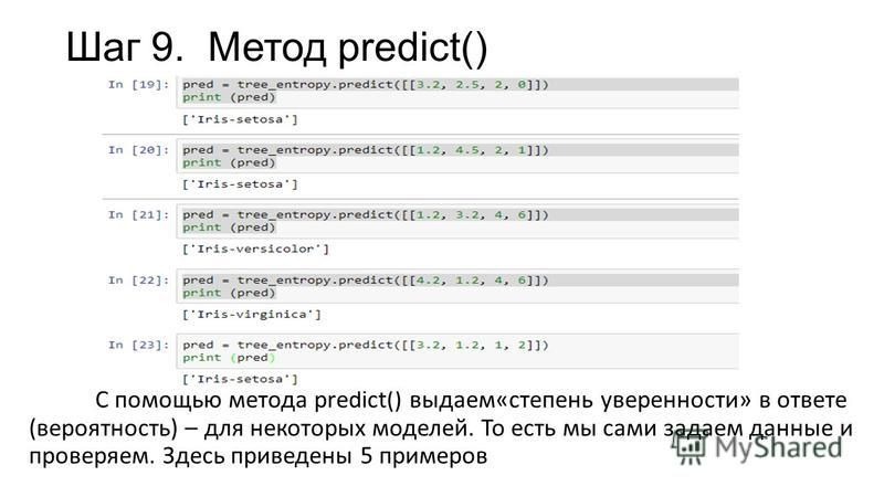 Шаг 9. Метод predict() С помощью метода predict() выдаем«степень уверенности» в ответе (вероятность) – для некоторых моделей. То есть мы сами задаем данные и проверяем. Здесь приведены 5 примеров