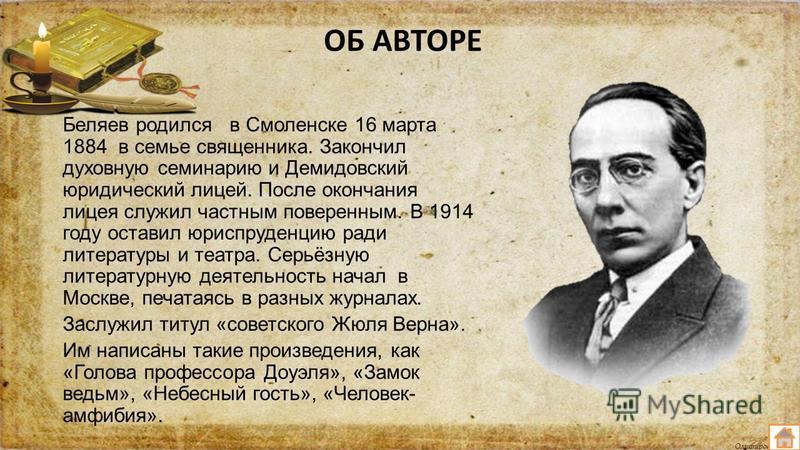 Олифирова Т.И. ОБ АВТОРЕ Беляев родился в Смоленске 16 марта 1884 в семье священника. Закончил духовную семинарию и Демидовский юридический лицей. После окончания лицея служил частным поверенным. В 1914 году оставил юриспруденцию ради литературы и те