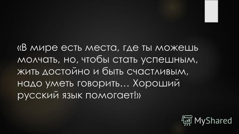 «В мире есть места, где ты можешь молчать, но, чтобы стать успешным, жить достойно и быть счастливым, надо уметь говорить… Хороший русский язык помогает!»