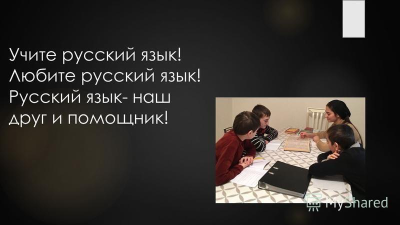Учите русский язык! Любите русский язык! Русский язык- наш друг и помощник!