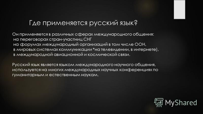 Где применяется русский язык? Он применяется в различных сферах международного общения: на переговорах стран-участниц СНГ на форумах международный организаций в том числе ООН, в мировых системах коммуникации *на телевидении, в интернете), в междунаро