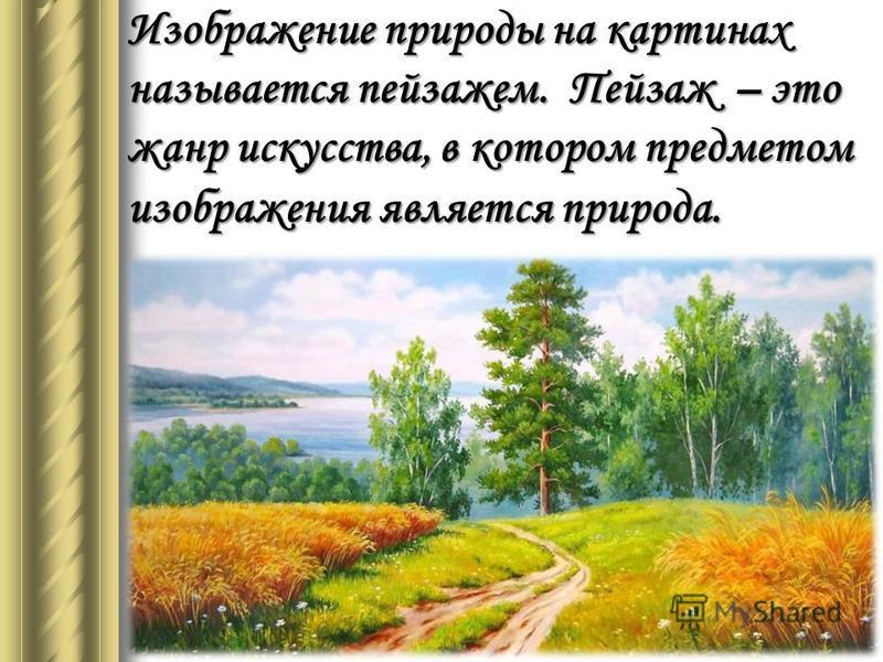 Изображение природы на картинах называется пейзажем. Пейзаж – это жанр искусства, в котором предметом изображения является природа.