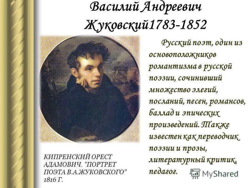 Василий Андреевич Жуковский 1783-1852 Русский поэт, один из основоположников романтизма в русской поэзии, сочинивший множество элегий, посланий, песен, романсов, баллад и эпических произведений. Также известен как переводчик поэзии и прозы, литератур