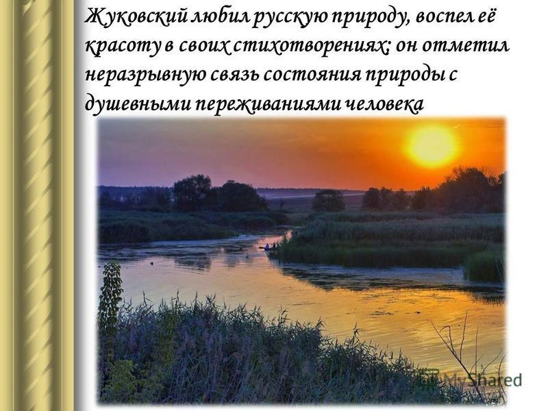 Жуковский любил русскую природу, воспел её красоту в своих стихотворениях; он отметил неразрывную связь состояния природы с душевными переживаниями человека