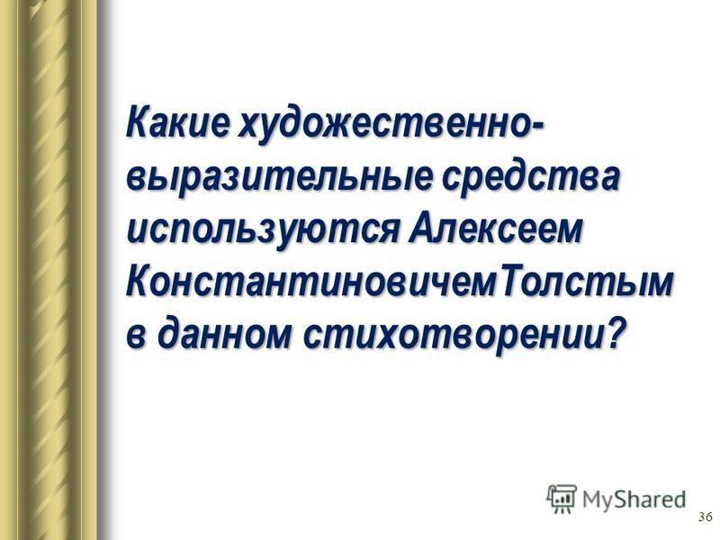 Какие художественно- выразительные средства используются Алексеем Константиновичем Толстым в данном стихотворении? 36