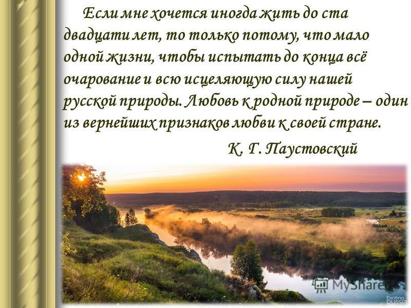 Если мне хочется иногда жить до ста двадцати лет, то только потому, что мало одной жизни, чтобы испытать до конца всё очарование и всю исцеляющую силу нашей русской природы. Любовь к родной природе – один из вернейших признаков любви к своей стране.