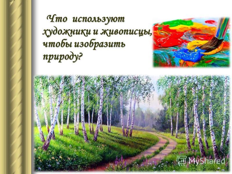 Что используют художники и живописцы, чтобы изобразить природу? Что используют художники и живописцы, чтобы изобразить природу?