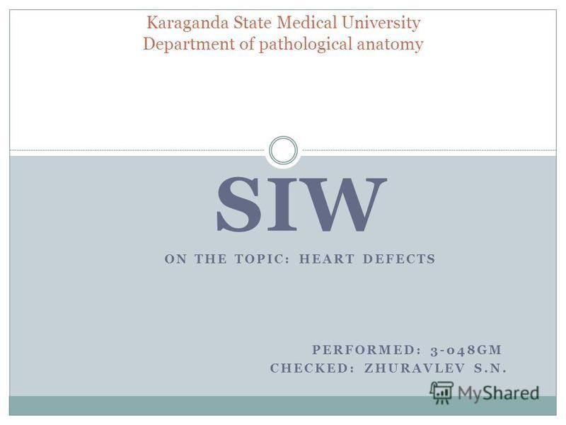 SIW ON THE TOPIC: HEART DEFECTS PERFORMED: 3-048GM CHECKED: ZHURAVLEV S.N. Karaganda State Medical University Department of pathological anatomy