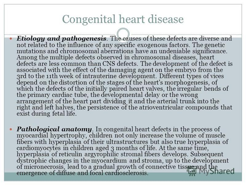 Congenital heart disease Etiology and pathogenesis. The causes of these defects are diverse and not related to the influence of any specific exogenous factors. The genetic mutations and chromosomal aberrations have an undeniable significance. Among t